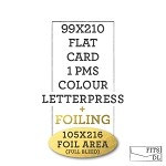 99 x 210  Letterpress + Foiled Flat Card  <br> 1 PMS COLOUR + 105x216MM FOIL AREA